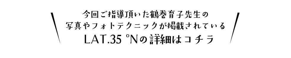 今回ご指導頂いた鶴巻育子先生の写真やフォトテクニックが掲載されているLAT.35°Nの詳細はこちら