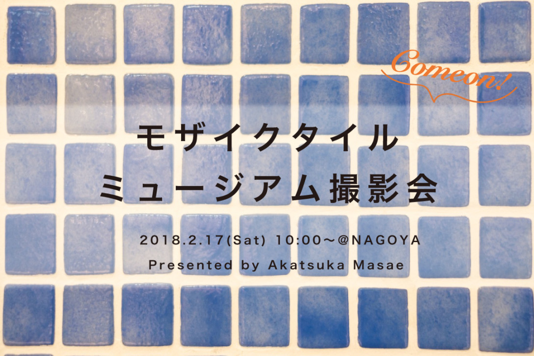 【2月17日】モザイクタイルミュージアム撮影会